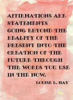 Affirmations are statements going beyond the reality of the present into the creation of the future through the words you use in the now.