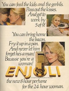 I can bring home the bacon & fry it up in the pan & never let your a man!  Because I'm a Woman!  Enjoli!  I used to sing this commercial all the time!  LOL!  :-)