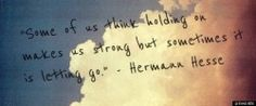Some of us think holding on makes us strong but sometimes it is letting go