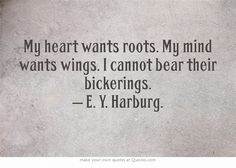 My heart wants roots. My mind wants wings. I cannot bear their bickerings. Harburg Alternately suggested titling: A Perfect Case for Polyamory Great Quotes, Quotes To Live By, Me Quotes, Inspirational Quotes, Roots Quotes, Qoutes, Polyamory Quotes, Daily Quotes, Word Of Wisdom