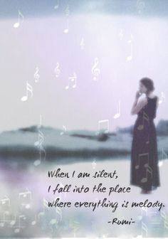 When I am silent. I fall into the place where everything is melody ☼ Rumi