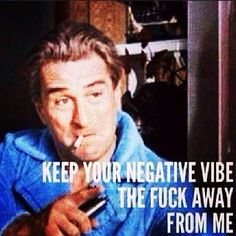 Keep your negative vibes the fuck away from me!
