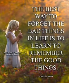 Heartfelt Quotes: The best way to forget the bad things in life is to learn to remember the good things. ~ Mark Amend