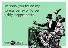 I'm sorry you found my normal behavior to be highly inappropriate. http://media-cache1.pinterest.com/upload/159596380514986451_Mhrryc6e_f.jpg elise_abdalla e cards