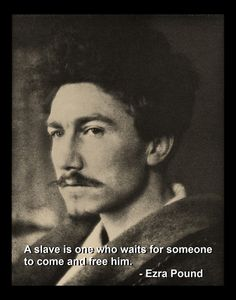 """A slave is someone who waits for someone to come and free him."" ~Ezra Pound"