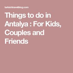 Things to do in Antalya : For Kids, Couples and Friends