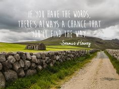 """If you have the words, there's always a chance that you'll find the way."" - Seamus Henry"