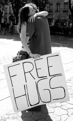 Free hugs... Met one if these people. It was one of the best experiences of my life. I wanna pay it forward like that!
