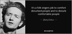 It's a folk singers job to comfort disturbed people and to disturb comfortable people - Woody Guthrie
