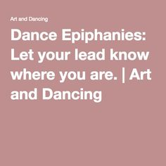 Dance Epiphanies: Let your lead know where you are. | Art and Dancing