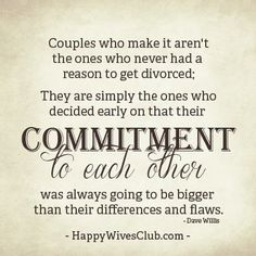 """""""Couples who make it aren't the ones who never had a reason to get divorced; they are simply the ones who decided early on that their commitment to each other was always going to be bigger than their differences and flaws."""" -Dave Willis"""