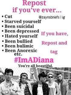 #ImADiana I've hated myself before, starved myself, been suicidal(still am), been bullied, and I have depression. If any of you lovelies want to talk I'm here ❤️