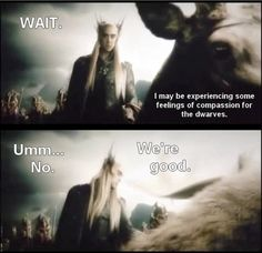 Wait....I think I might be experiencing feelings for the dwarves...lol nope! -Thranduil from Hobbit