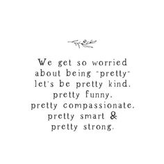 "We get so worried about being ""pretty"", let's be pretty kind, pretty funny, pretty compassionate, pretty smart, and pretty strong."