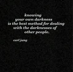 Knowing your own darkness is the best method for dealing with the darkness of other people~Carl Jung