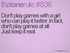 Don't play games with a girl who can play it better. In fact, don't play games at all. Just keep it real.