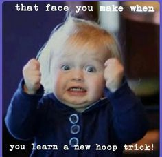 That face you make when you learn a new hoop trick! HAHA!