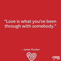 """Love is what you've been through with somebody."" ~ James Thurber"