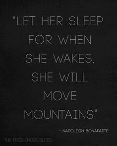 Let her sleep for when she wakes, she will move mountains.