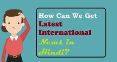 How Can We Get Latest #International #News in Hindi?  #InternationalNews   #TopNews