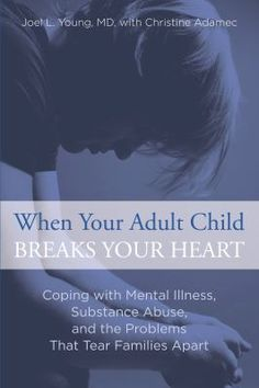 """""""When your adult child breaks your heart : coping with mental illness, substance abuse, and the problems that tear families apart /  Advice for parents of adult children whose mental health disorders, addictions, and/or violent tendencies continue to traumatize their family's lives"""" by Joel L. Young, MD, with Christine Adamec"""