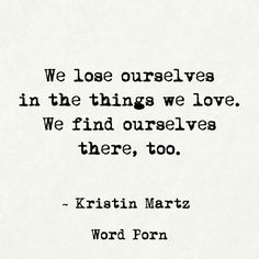 We lose ourselves in the things we love. We find ourselves there, too. - Kristin Martz