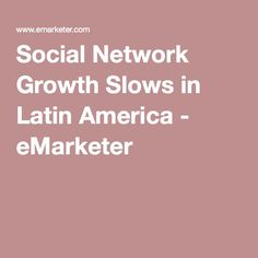Social Network Growth Slows in Latin America - eMarketer