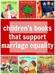 Children's Books Promoting Marriage Equality  Whether you are a gay couple looking for children's literature that reflects your family, a heterosexual parent understanding the importance of educating your children on all types of families or just a person who loves literature, I hope you will enjoy the following books. Great list of books focusing on gay and lesbian parents.  (Homegrown Friends)