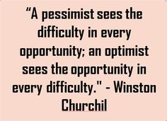 """A pessimist sees the difficulty in every opportunity; an optimist sees the opportunity in every difficulty. "" - Winston Churchil"