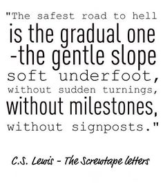C.S. Lewis ... it's a slow fade. Suddenly lost and not realizing how you got there.