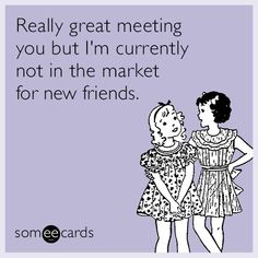 Really great meeting you but I'm currently not in the market for new friends | Courtesy Hello Ecard