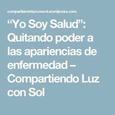 """""""Yo Soy Salud"""": Quitando poder a las apariencias de enfermedad – Compartiendo Luz con Sol"""