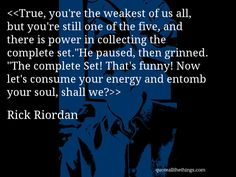 """Rick Riordan - quote-True, you're the weakest of us all, but you're still one of the five, and there is power in collecting the complete set.""""He paused, then grinned. """"The complete Set! That's funny! Now let's consume your energy and entomb your soul, shall we?Source: quoteallthethings.comMore from quoteallthethings.com:Bridesthrowingcats This Kitten Was PhotographedKevin Smith Quote 621934Jk Rowling Quote 2891093 #RickRiordan #quote #quotation #aphorism #quoteallthethings"""