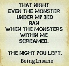 that nite even monsters under my bed ran when the monsters within me screamed.  THE NITE U LEFT.