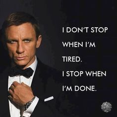 I don't stop when I'm tired. I stop when I'm done.  James Bond - Daniel Craig