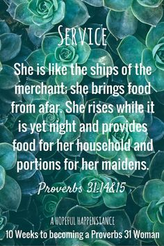 10 week writing, reading, or speaking challenge. Service - 10 weeks to proverbs 31 woman. She is like the ships of the merchant; she brings food from afar. She rises while it is yet night and provides food for her household and portions for her maidens. Proverbs 31: 14-15 Christian service / missional motherhood / homemaker / stay at home mom / sahm / wives /marriage / caretaker / housewife