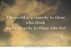 The world is a comedy to those who think And a tragedy to those who feel