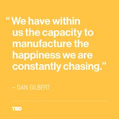 """We have within us the capacity to manufacture the happiness we are constantly chasing"" - Dan Gilbert"