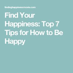 Find Your Happiness: Top 7 Tips for How to Be Happy