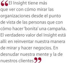 """Por @Cristina Quattlebaum el Insight tiene más que ver con cómo mirar las organizaciones desde el punto de vista de las personas que con cómo hacer """"bonita"""" una campaña. El verdadero valor del Insight está allí: en reinventar nuestra manera de mirar y hacer negocios. En desnudar nuestra mente y la de nuestros clientes."""