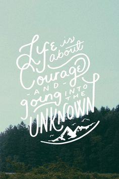 """Life is about courage and going into the unknown.""  Quotes, Phrases, Inspiration, Adventure"