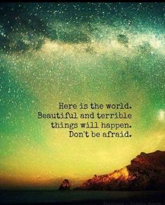 Here in this world, beautiful and terrible things will happen. Don't be afraid.