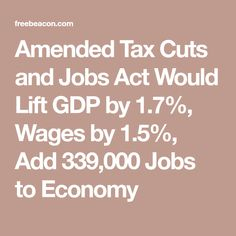 Amended Tax Cuts and Jobs Act Would Lift GDP by 1.7%, Wages by 1.5%, Add 339,000 Jobs to Economy