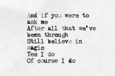 And if you were to ask me after all that we've been through still believe in magic. Yes I do. Of course I do.