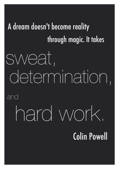 """Colin Powell leadership quote. Quote of the day: """"A dream doesn't become reality through magic; it takes sweat, determination and hard work."""" - Colin Powell"""