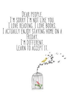 Chères personnes, Je suis désolée de ne pas être comme vous. J'aime la lecture. J'aime les livres J'aime rester à la maison un vendredi. Je suis différente. Apprenez à l'accepter.