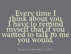 i have to remind myself, that if you missed me you would make an effort to see me.