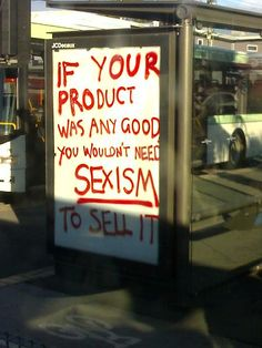 """If your product was any good you wouldn't need sexism to sell it."" #feminism #equality #activism"