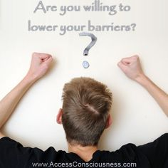 Are you willing to lower your barriers?  www.AccessConsciousness.com