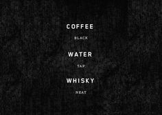 Coffee. Black.  Water. Tap.  Whisky. Neat.